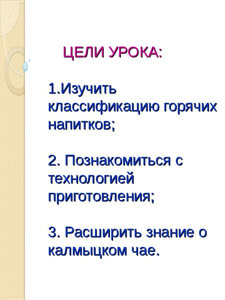 ЦЕЛИ УРОКА: 1.Изучить классификацию горячих напитков; 2. Познакомиться с тех...