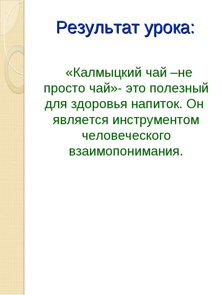 Результат урока: «Калмыцкий чай –не просто чай»- это полезный для здоровья на...