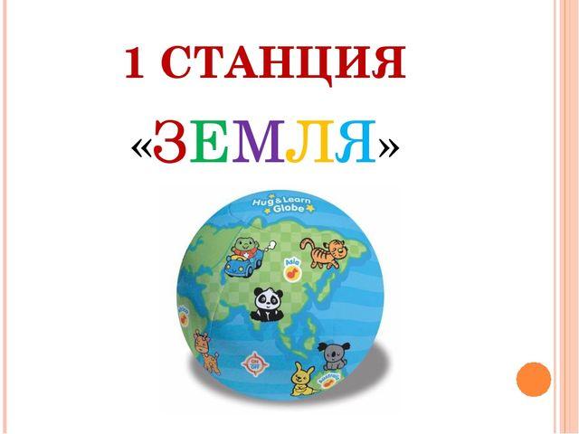 1 СТАНЦИЯ «ЗЕМЛЯ»