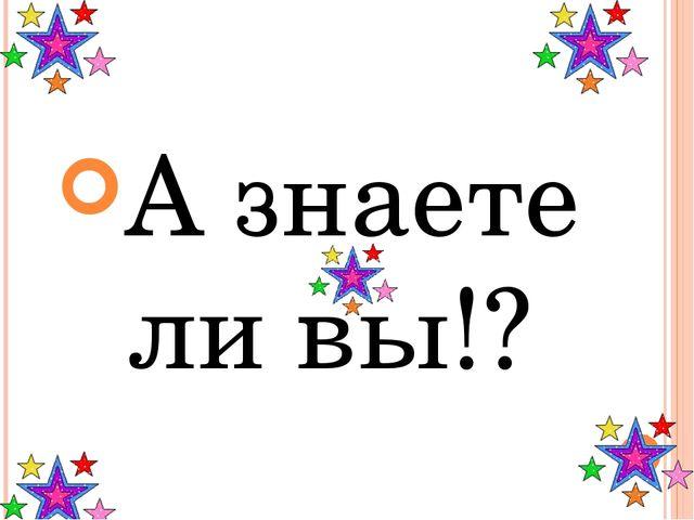 А знаете ли вы!?