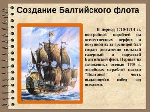 Создание Балтийского флота В период 1710-1714 гг. постройкой кораблей на отеч