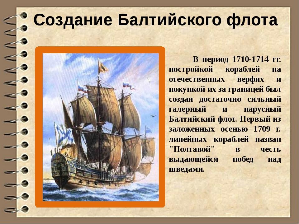 Создание Балтийского флота В период 1710-1714 гг. постройкой кораблей на отеч...
