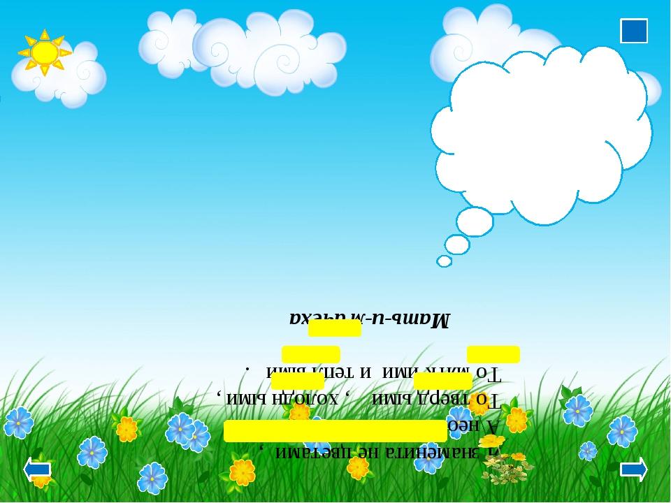 Я знаменита не цветами , А необычн ыми листами: То тверд ыми , холодн ыми ,...