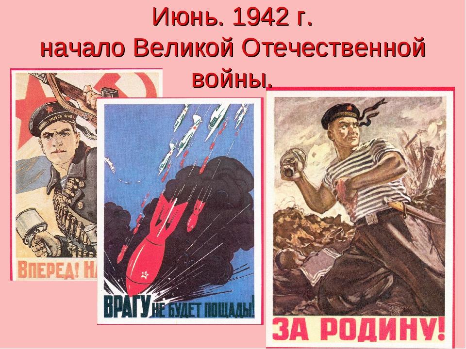 Июнь. 1942 г. начало Великой Отечественной войны.