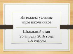 Интеллектуальные игры школьников Школьный этап 26 апреля 2016 года 7-8 классы