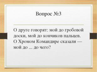 Вопрос №3 О друге говорят: мой до гробовой доски, мой до кончиков пальцев. О
