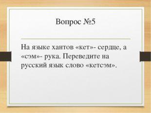 Вопрос №5 На языке хантов «кет»- сердце, а «сэм»- рука. Переведите на русский