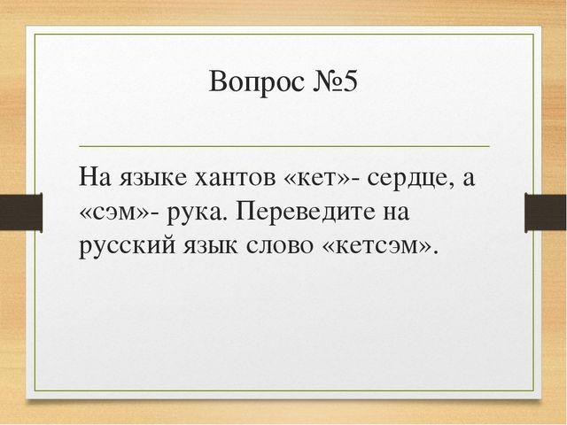Вопрос №5 На языке хантов «кет»- сердце, а «сэм»- рука. Переведите на русский...