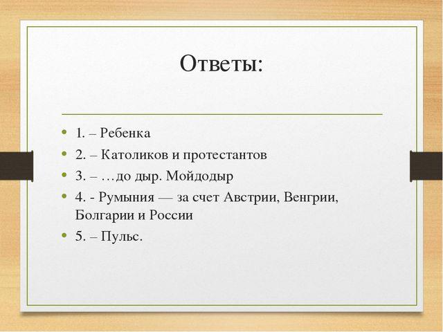 Ответы: 1. – Ребенка 2. – Католиков и протестантов 3. – …до дыр. Мойдодыр 4....