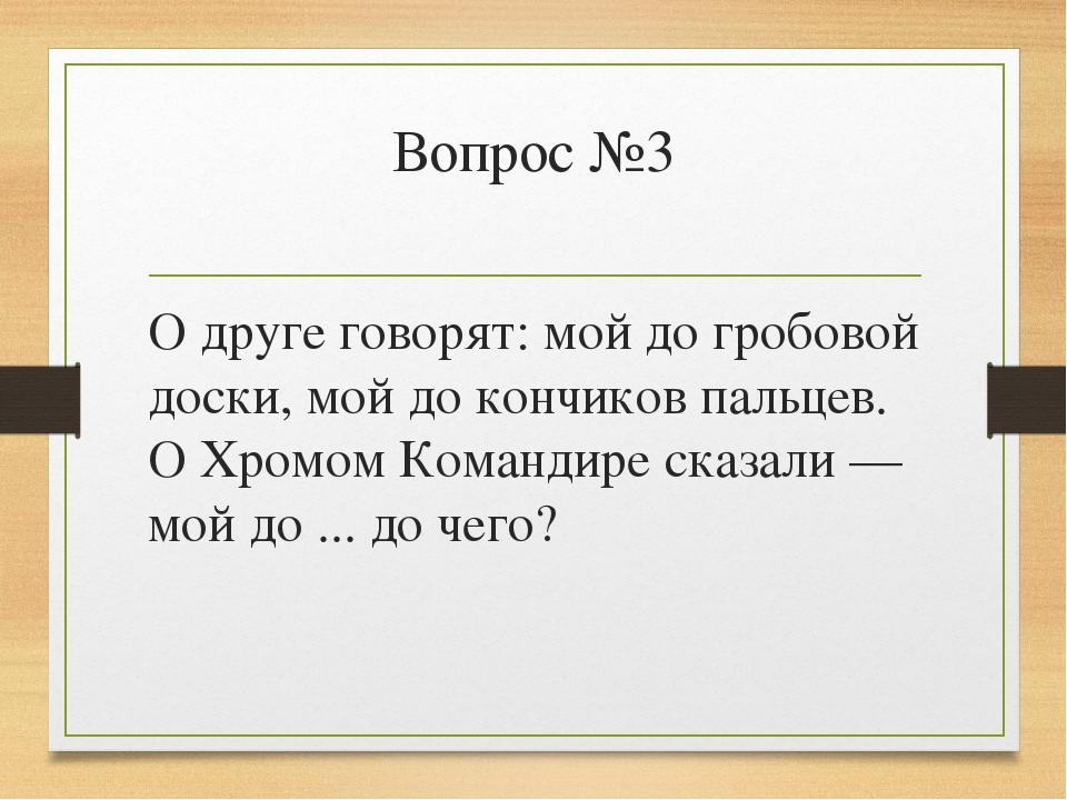Вопрос №3 О друге говорят: мой до гробовой доски, мой до кончиков пальцев. О...