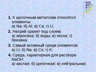 1. К щелочным металлам относятся элементы: а) Na; б) Al; в) Ca; г) Li. 2. Нат