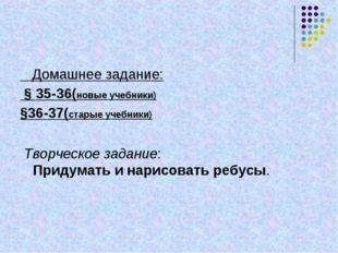 Домашнее задание: § 35-36(новые учебники) §36-37(старые учебники) Творческое