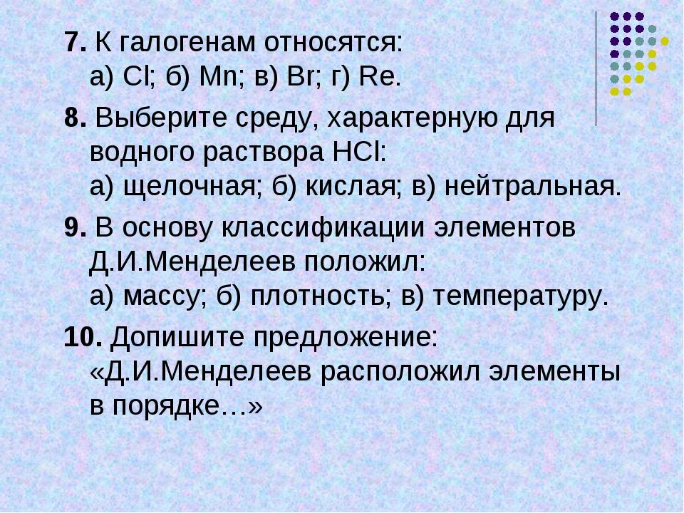 7. К галогенам относятся: а) Сl; б) Mn; в) Вr; г) Re. 8. Выберите среду, хара...