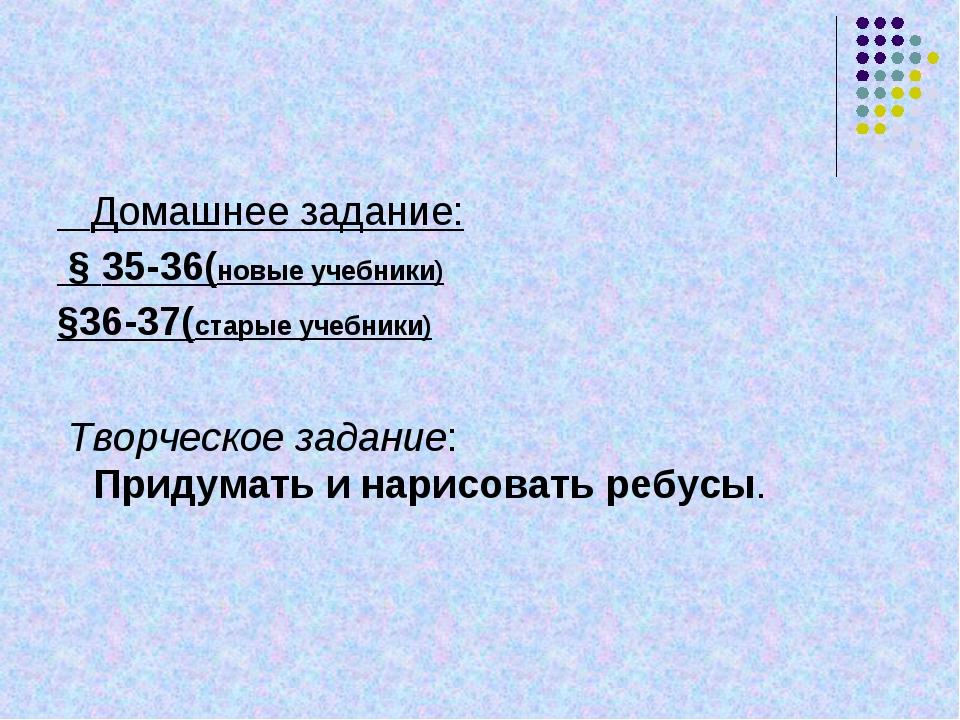 Домашнее задание: § 35-36(новые учебники) §36-37(старые учебники) Творческое...