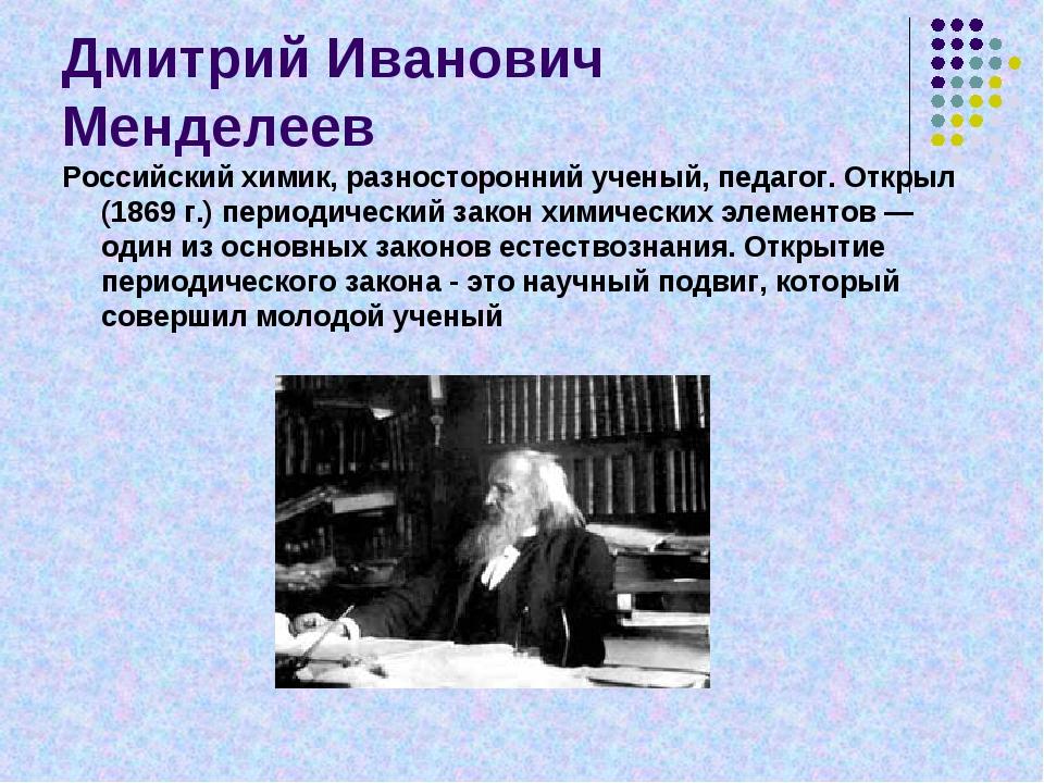 Дмитрий Иванович Менделеев Российский химик, разносторонний ученый, педагог....