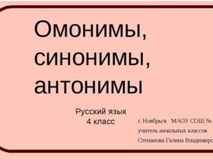 Омонимы, синонимы, антонимы Русский язык 4 класс г. Ноябрьск МАОУ СОШ № 2 УИИ