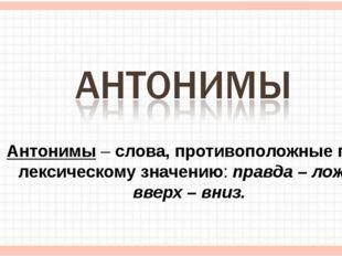 Антонимы – слова, противоположные по лексическому значению: правда – ложь, вв