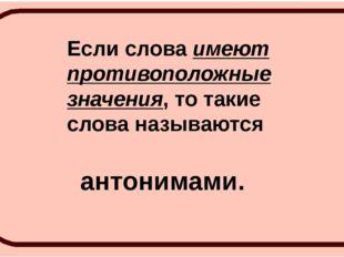 Если слова имеют противоположные значения, то такие слова называются антонима