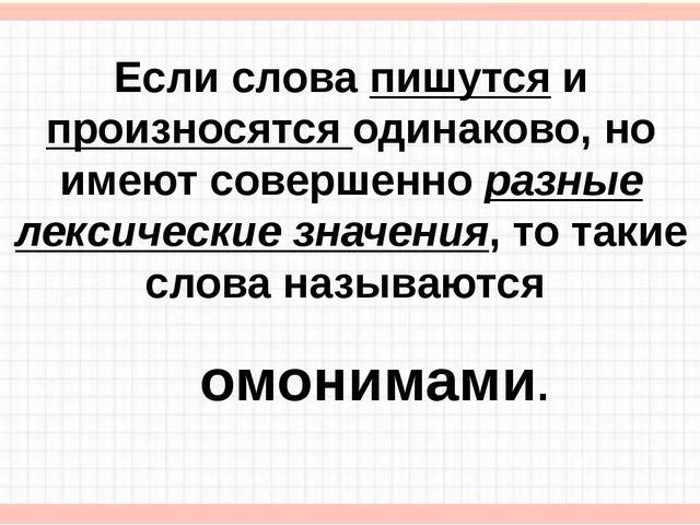 Если слова пишутся и произносятся одинаково, но имеют совершенно разные лекси...