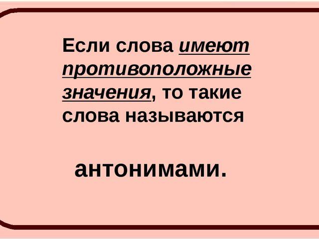 Если слова имеют противоположные значения, то такие слова называются антонима...