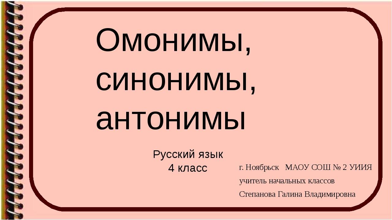 Омонимы, синонимы, антонимы Русский язык 4 класс г. Ноябрьск МАОУ СОШ № 2 УИИ...