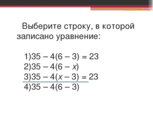 Выберите строку, в которой записано уравнение: 1)35 – 4(6 – 3) = 23 2)35 – 4