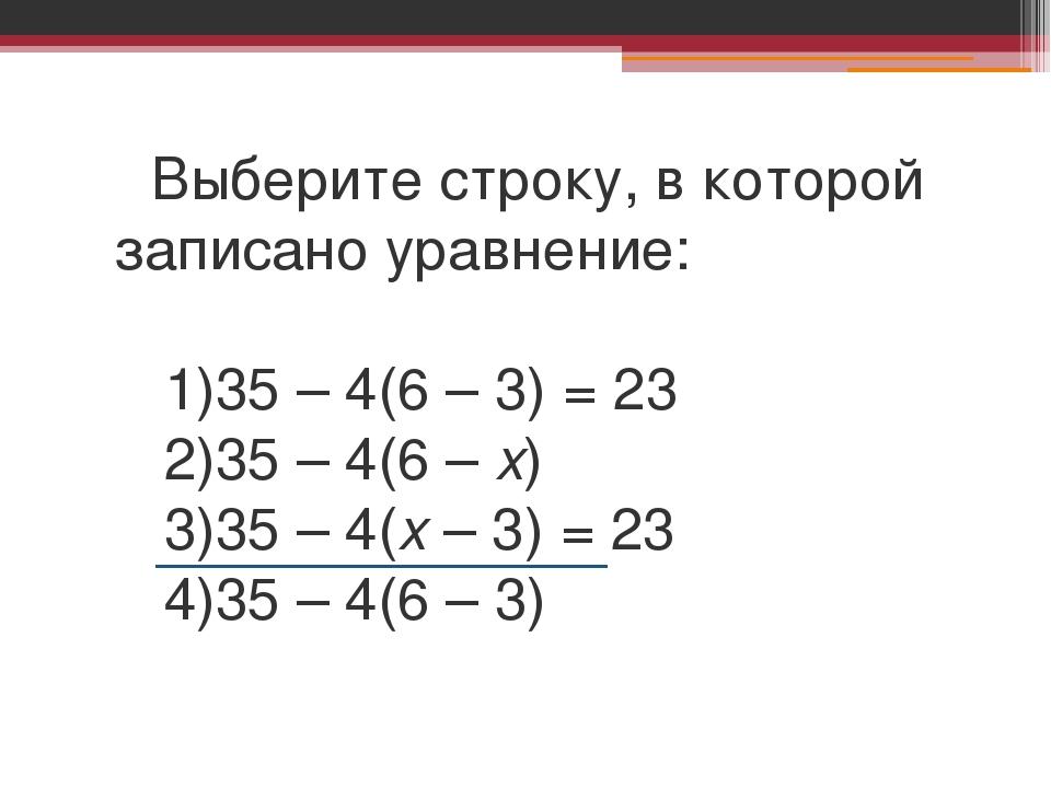 Выберите строку, в которой записано уравнение: 1)35 – 4(6 – 3) = 23 2)35 – 4...