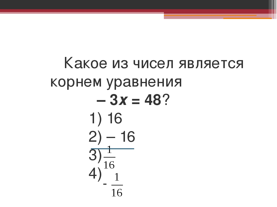 Какое из чисел является корнем уравнения – 3х = 48? 1) 16 2) – 16 3) 4)