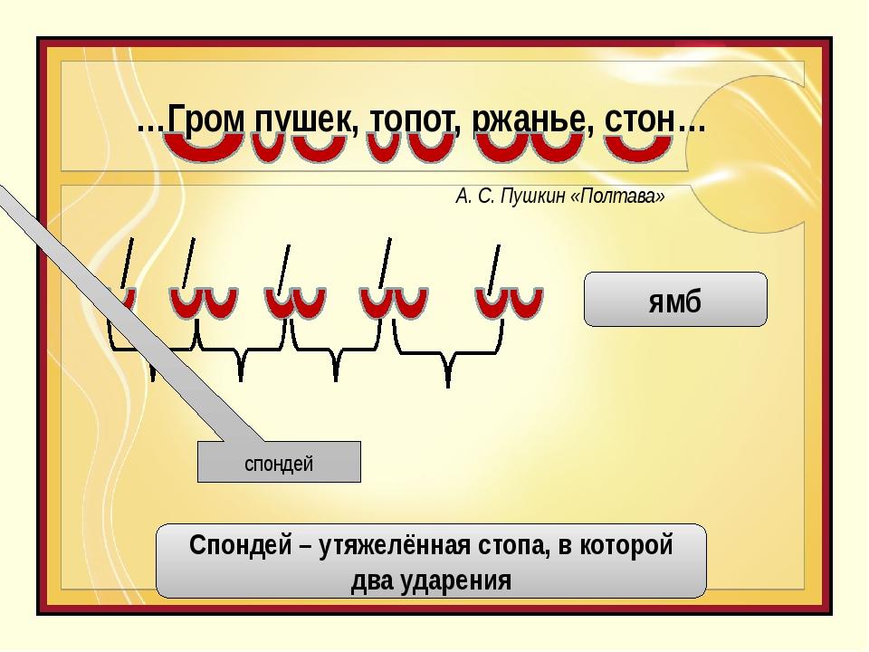 …Гром пушек, топот, ржанье, стон… А. С. Пушкин «Полтава» спондей ямб Спондей...