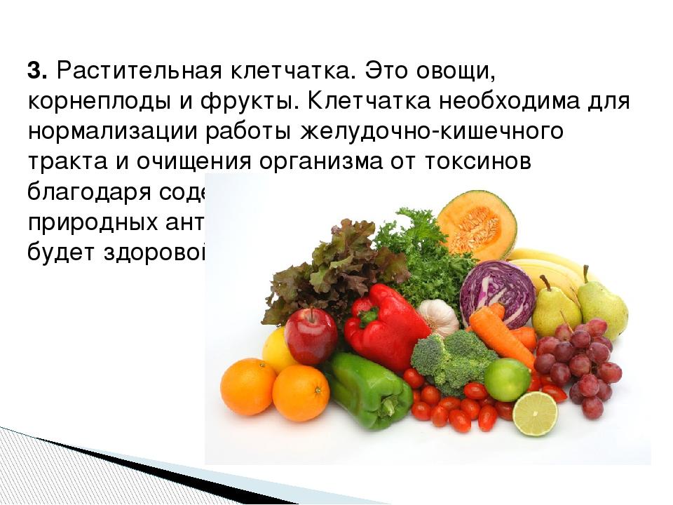 3.Растительная клетчатка. Это овощи, корнеплоды и фрукты. Клетчатка необход...