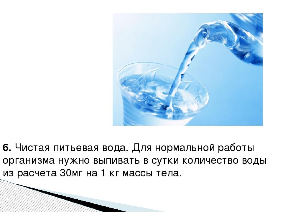 6.Чистая питьевая вода. Для нормальной работы организма нужно выпивать в сут...