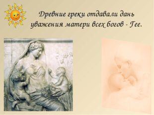 Древние греки отдавали дань уважения матери всех богов - Гее. http://lara3172