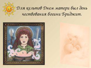 Для кельтов Днем матери был день чествования богини Бриджит. http://lara3172.