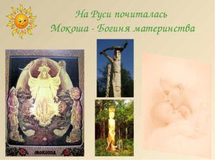 На Руси почиталась Мокоша - Богиня материнства http://lara3172.blogspot.ru/