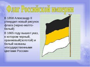 В 1858 Александр II утвердил новый рисунок флага (черно-желто-белый) В 1865