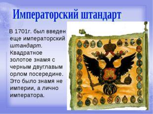 В 1701г. был введен еще императорский штандарт. Квадратное золотое знамя с ч