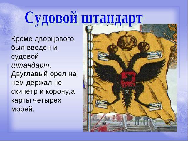 Кроме дворцового был введен и судовой штандарт. Двуглавый орел на нем держал...