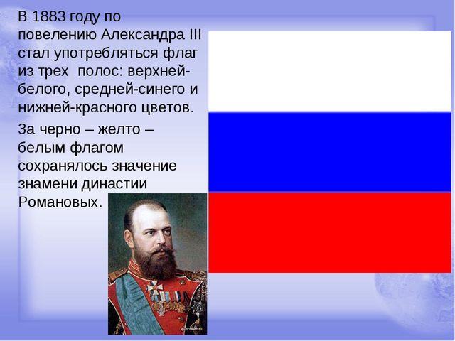 В 1883 году по повелению Александра III стал употребляться флаг из трех поло...