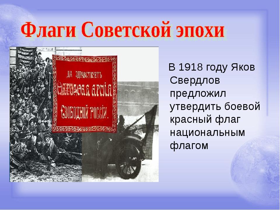 В 1918 году Яков Свердлов предложил утвердить боевой красный флаг национальн...