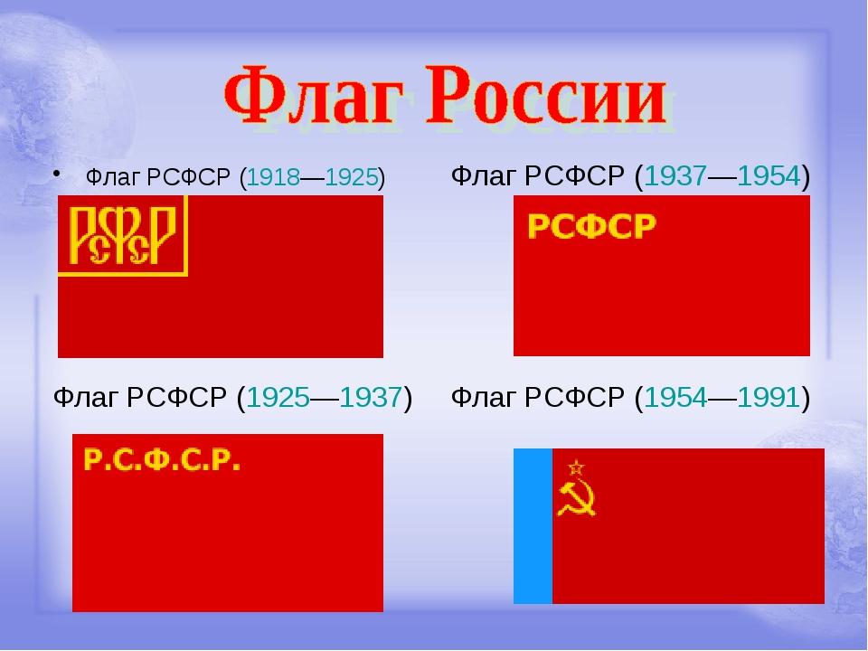 Флаг РСФСР (1918—1925) Флаг РСФСР (1937—1954) Флаг РСФСР (1925—1937) Флаг РСФ...