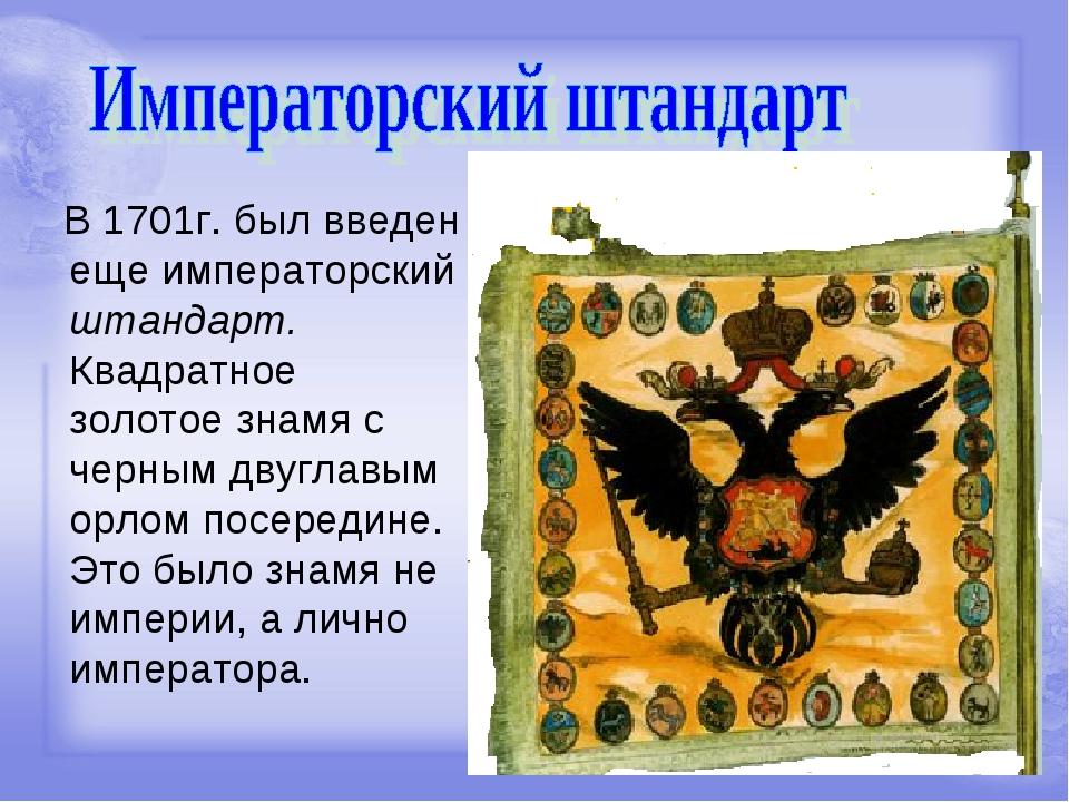 В 1701г. был введен еще императорский штандарт. Квадратное золотое знамя с ч...