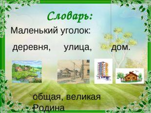 Словарь: Маленький уголок: деревня, улица, дом. общая, великая Родина
