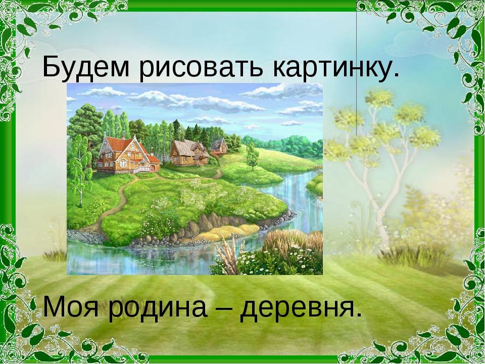 Моя родина – деревня. Будем рисовать картинку.