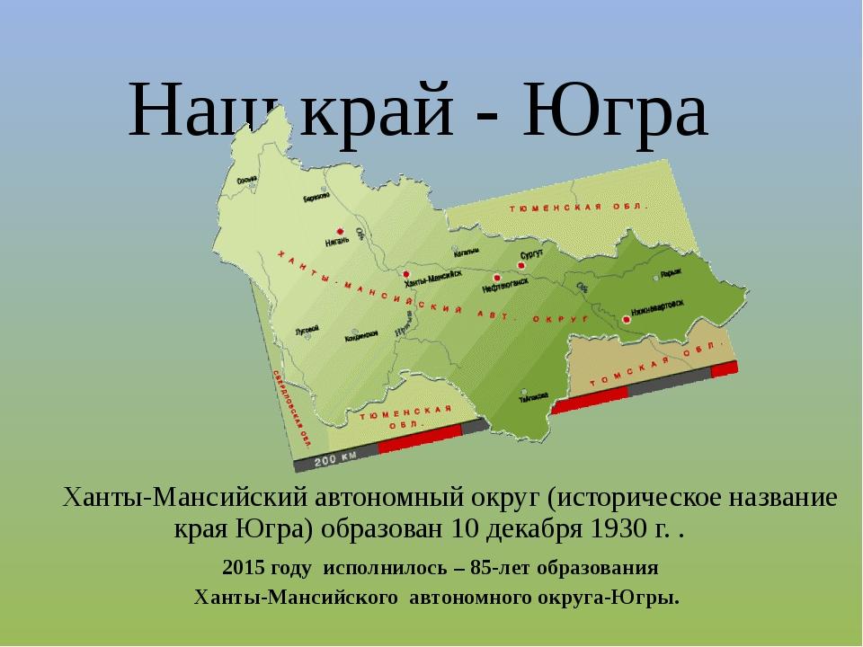Наш край - Югра Ханты-Мансийский автономный округ (историческое название края...