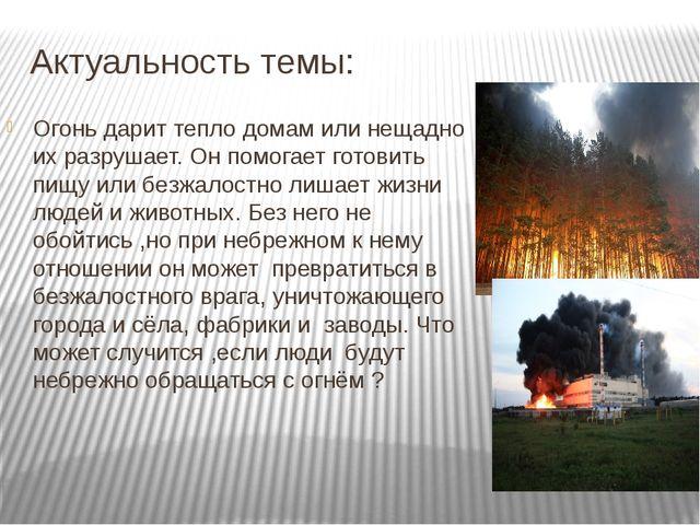Актуальность темы: Огонь дарит тепло домам или нещадно их разрушает. Он помог...