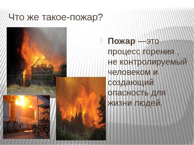Что же такое-пожар? Пожар—это процесс горения , не контролируемый человеком...