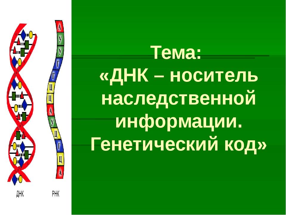 Тема: «ДНК – носитель наследственной информации. Генетический код»
