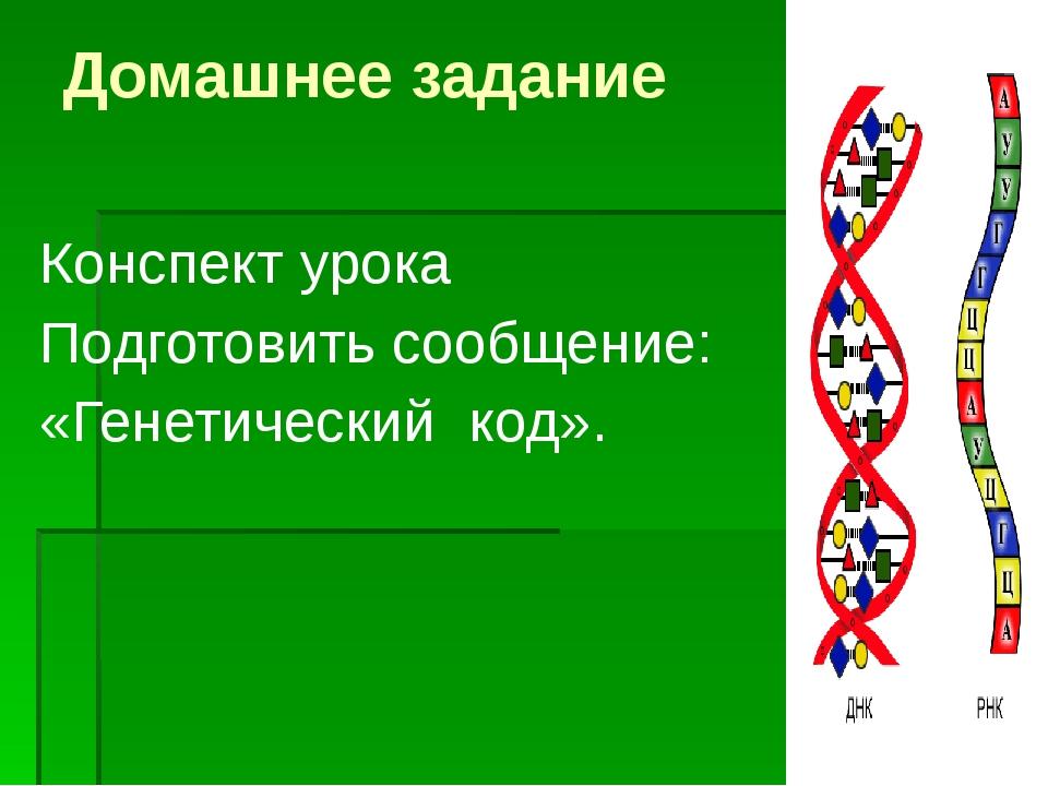 Домашнее задание Конспект урока Подготовить сообщение: «Генетический код».