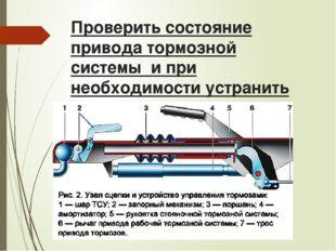 Проверить состояние привода тормозной системы и при необходимости устранить н