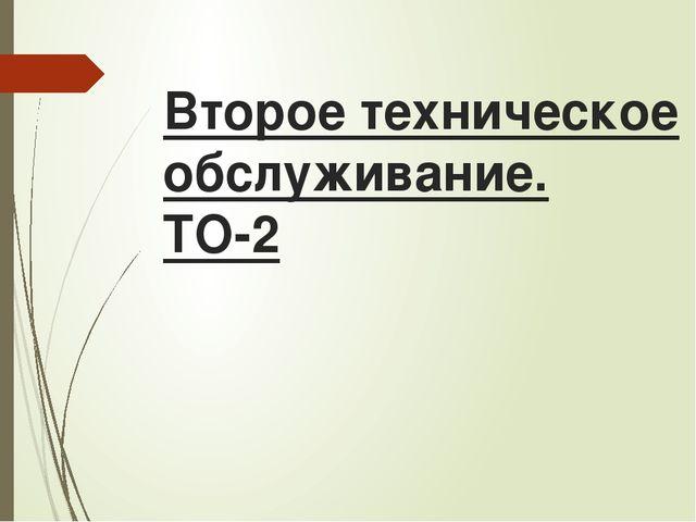 Второе техническое обслуживание. ТО-2